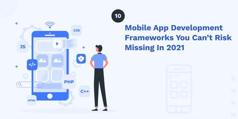 10 mobile app development frameworks you can't risk missing in 2021
